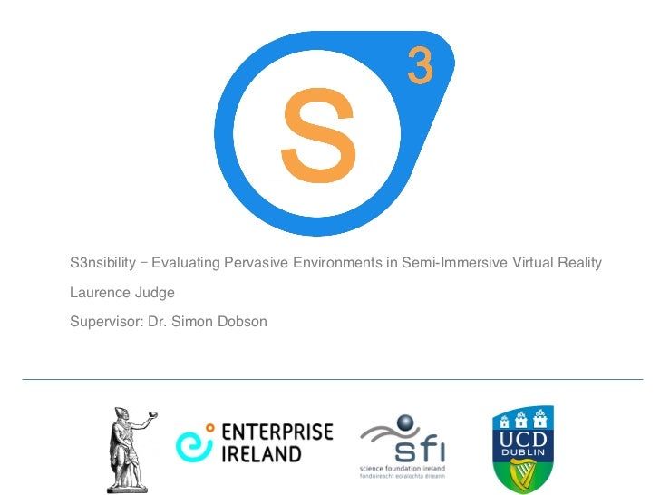 S3nsibility – Evaluating Pervasive Environments in Semi-Immersive Virtual Reality Laurence Judge    Supervisor: Dr. Simon ...