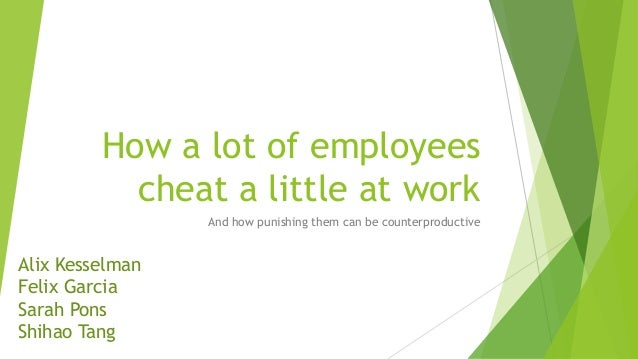 How a lot of employees cheat a little at work And how punishing them can be counterproductive Alix Kesselman Felix Garcia ...
