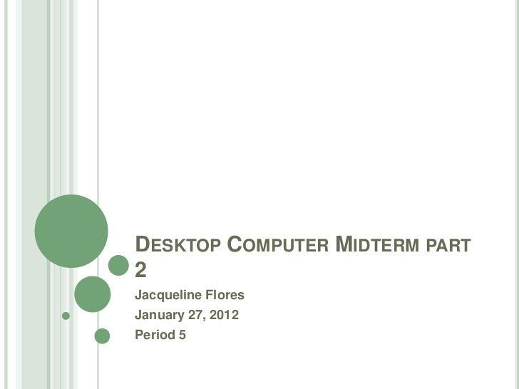 DESKTOP COMPUTER MIDTERM PART2Jacqueline FloresJanuary 27, 2012Period 5