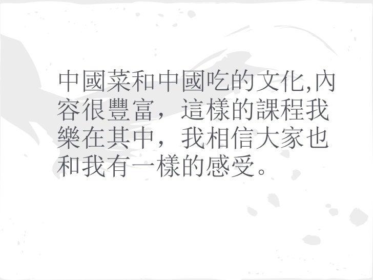 中國菜和中國吃的文化,內容很豐富,這樣的課程我樂在其中,我相信大家也和我有一樣的感受。