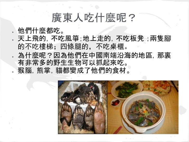 廣東人吃什麼呢?●   他們什麼都吃。●   天上飛的,不吃風箏;地上走的,不吃板凳 ;兩隻腳    的不吃樓梯;四條腿的,不吃桌櫃。●   為什麼呢?因為他們在中國南端沿海的地區,那裏    有非常多的野生生物可以抓起來吃。●   猴腦,熊掌...