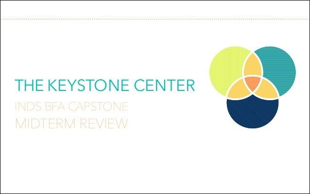 THE KEYSTONE CENTER !  INDS BFA CAPSTONE  MIDTERM REVIEW