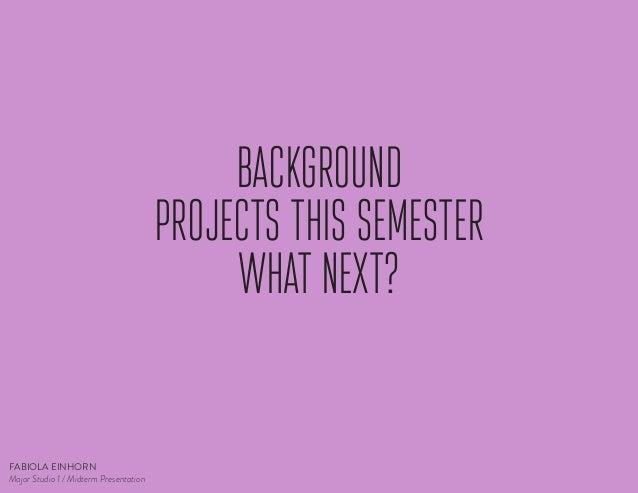 BACKGROUND PROJECTS THIS SEMESTER WHAT NEXT?  FABIOLA EINHORN Major Studio 1 / Midterm Presentation