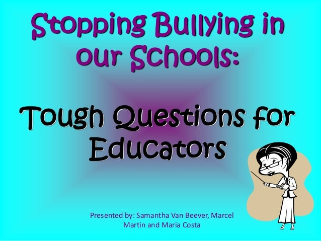 Presented by: Samantha Van Beever, Marcel Martin and Maria Costa Stopping Bullying in our Schools: Tough Questions for Edu...