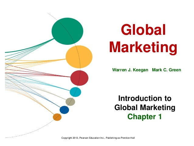 Global Marketing Warren J. Keegan Mark C. Green Introduction to Global Marketing Chapter 1 Copyright 2013, Pearson Educati...