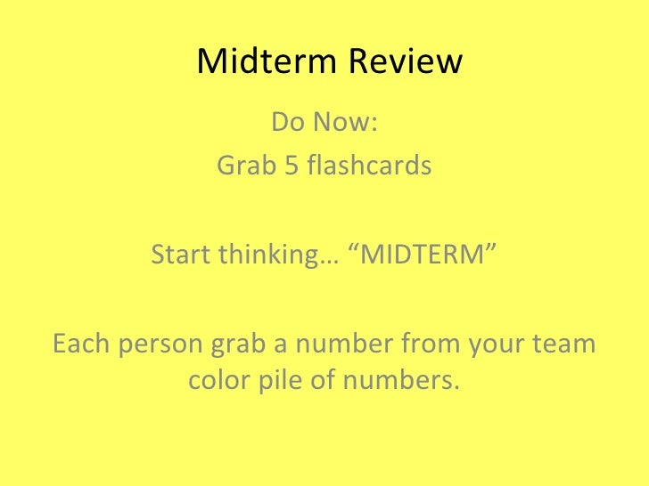 """Midterm Review Do Now: Grab 5 flashcards Start thinking… """"MIDTERM"""" Each person grab a number from your team color pile of ..."""
