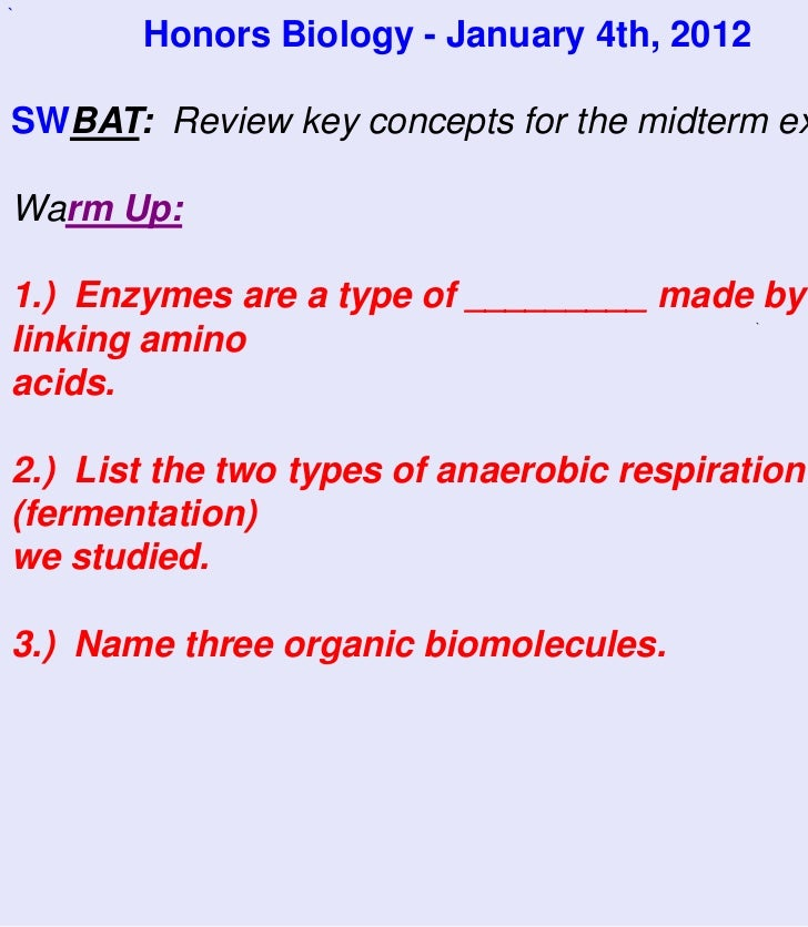`       Honors Biology - January 4th, 2012SWBAT: Review key concepts for the midterm exWarm Up:1.) Enzymes are a type of _...