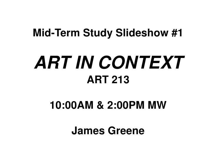 Mid-Term Study Slideshow #1<br />ART IN CONTEXT<br />ART 213<br />10:00AM & 2:00PM MW<br />James Greene<br />