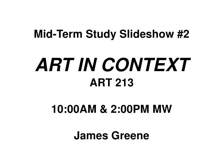 Mid-Term Study Slideshow #2<br />ART IN CONTEXT<br />ART 213<br />10:00AM & 2:00PM MW<br />James Greene<br />