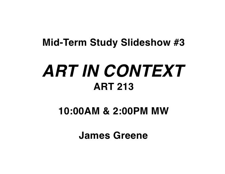 Mid-Term Study Slideshow #3   ART IN CONTEXT          ART 213     10:00AM & 2:00PM MW         James Greene