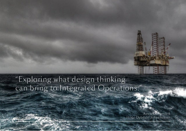 "Amra Osmanovik Hilde Dybdahl Johannessen ""Exploring what design thinking can bring to Integrated Operations."""