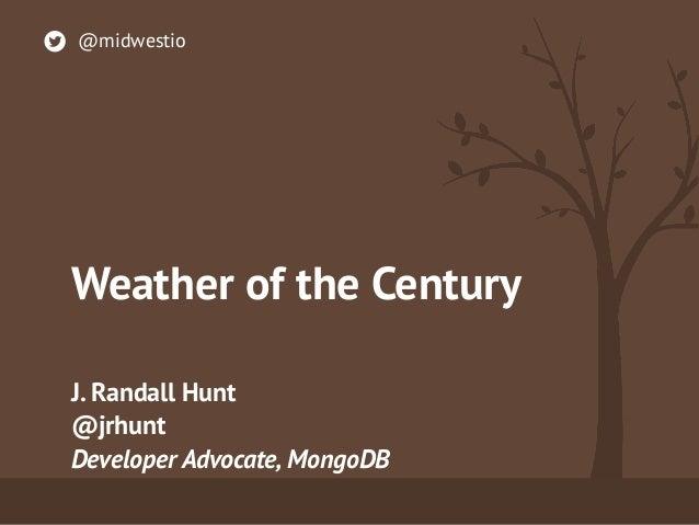 Weather of the Century J. Randall Hunt @jrhunt Developer Advocate, MongoDB @midwestio