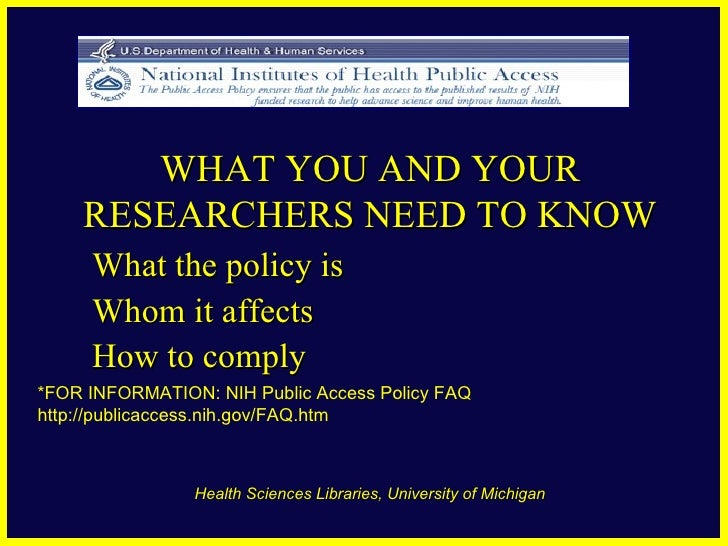 WHAT YOU AND YOUR RESEARCHERS NEED TO KNOW What the policy is Whom it affects How to comply *FOR INFORMATION: NIH Public A...