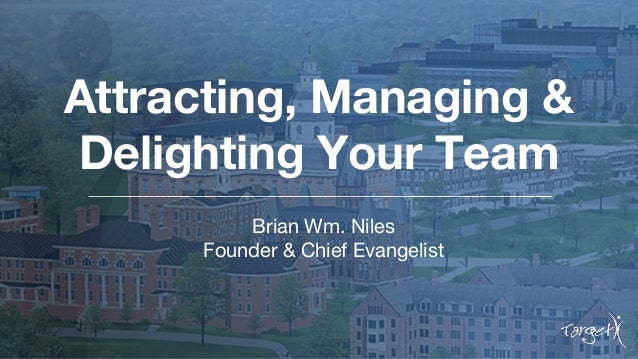 Attracting, Managing & Delighting Your Team Brian Wm. Niles Founder & Chief Evangelist