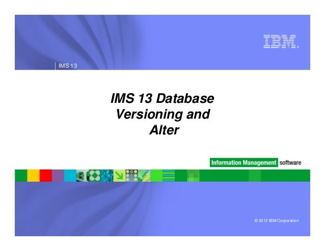® IMS 13 IMS 13 Database Versioning and Alter © 2012 IBM Corporation Alter