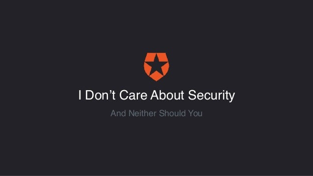 I Don't Care About Security And Neither Should You