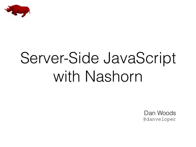 Server-Side JavaScript with Nashorn Dan Woods @danveloper