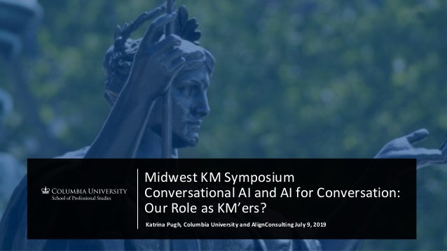 Midwest KM Symposium Conversational AI and AI for Conversation: Our Role as KM'ers? Katrina Pugh, Columbia University and ...