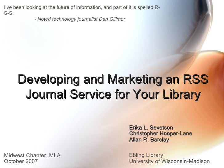 Developing and Marketing an RSS Journal Service for Your Library Erika L. Sevetson Christopher Hooper-Lane Allan R. Barcla...