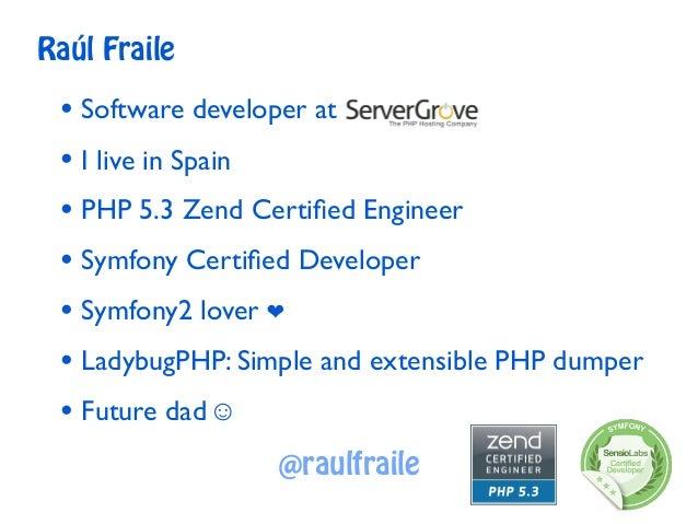 Raúl Fraile • Software developer at • I live in Spain • PHP 5.3 Zend Certified Engineer • Symfony Certified Developer • Symf...
