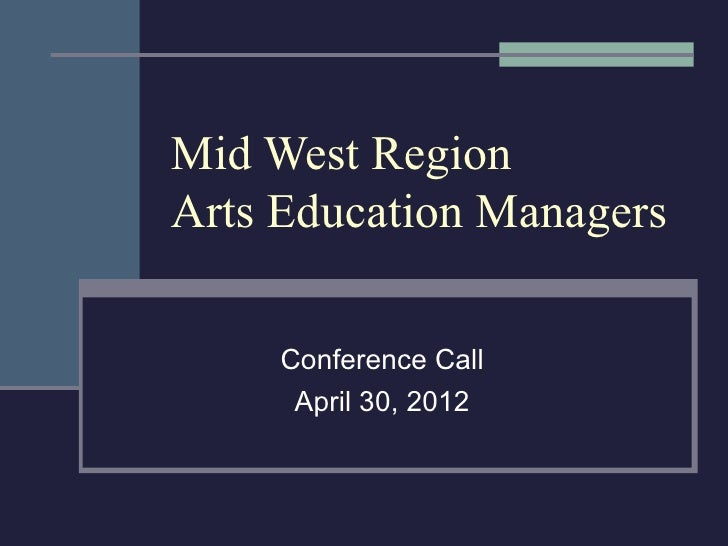 Mid West RegionArts Education Managers     Conference Call      April 30, 2012