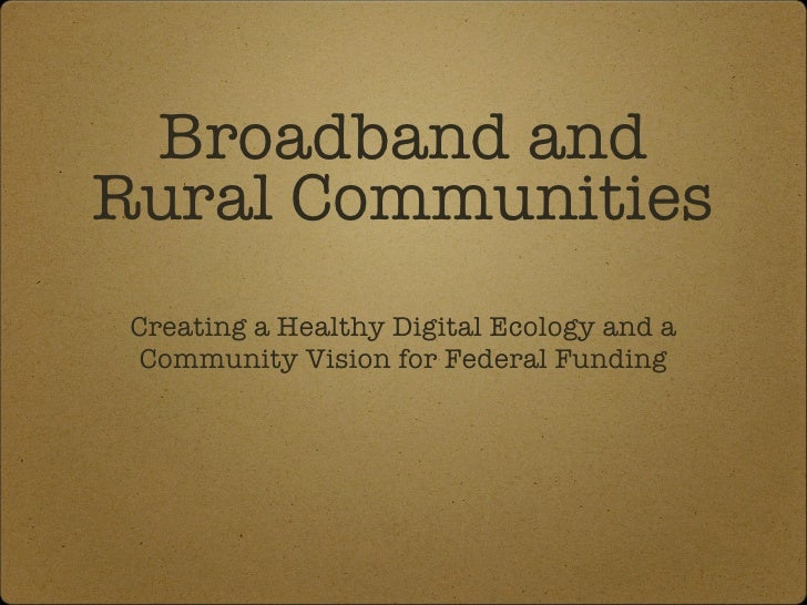 Broadband and Rural Communities <ul><li>Creating a Healthy Digital Ecology and a Community Vision for Federal Funding </li...