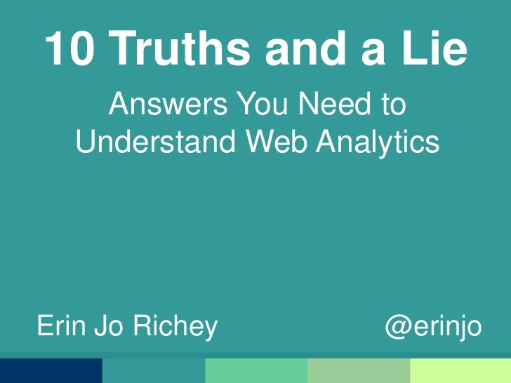 10 Truths and a Lie<br />Answers You Need to Understand Web Analytics<br />Erin Jo Richey                     @erinjo<br />