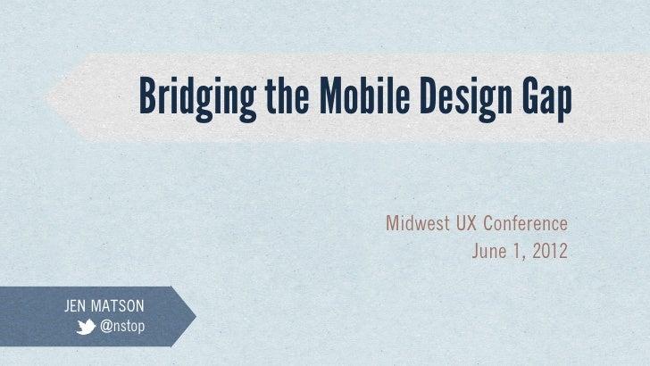 Bridging the Mobile Design Gap                           Midwest UX Conference                                    June 1, ...