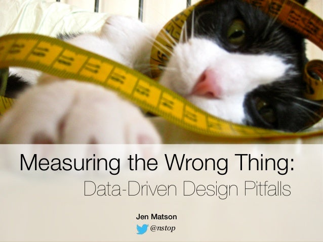 Measuring the Wrong Thing:  Data-Driven Design Pitfalls  Jen Matson  @nstop