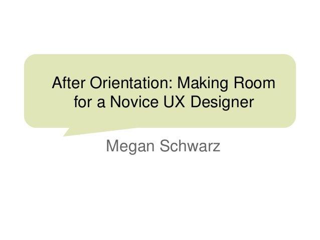 After Orientation: Making Room for a Novice UX Designer Megan Schwarz