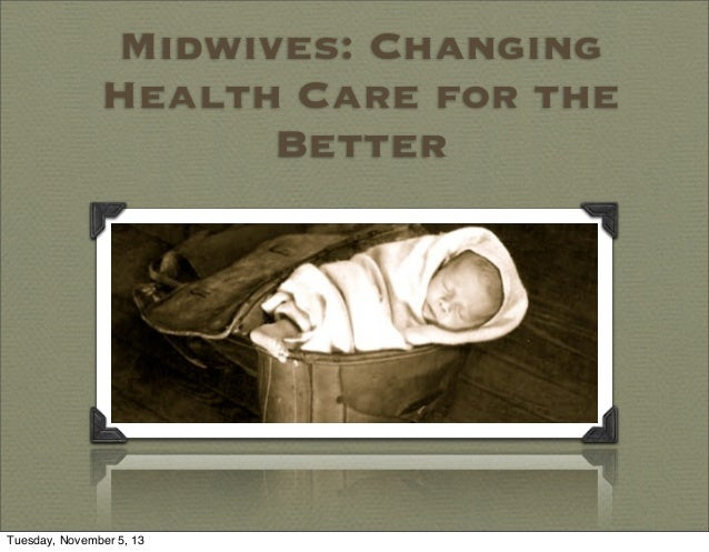 Midwives: Changing Health Care for the Better  Tuesday, November 5, 13