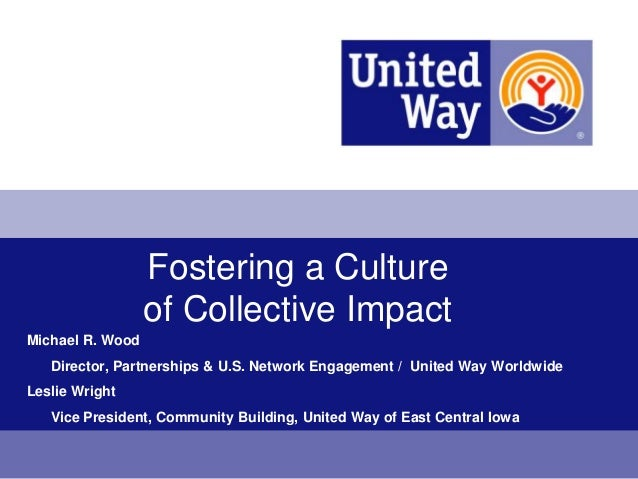 Fostering a Culture                  of Collective ImpactMichael R. Wood   Director, Partnerships & U.S. Network Engagemen...