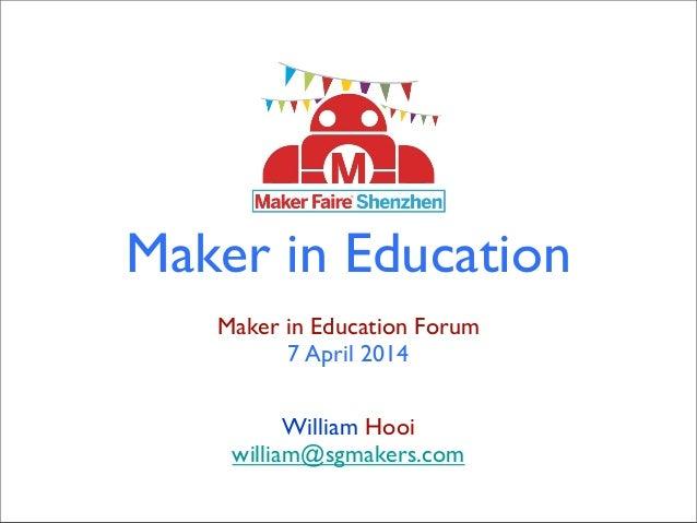 Maker in Education Maker in Education Forum 7 April 2014 William Hooi william@sgmakers.com