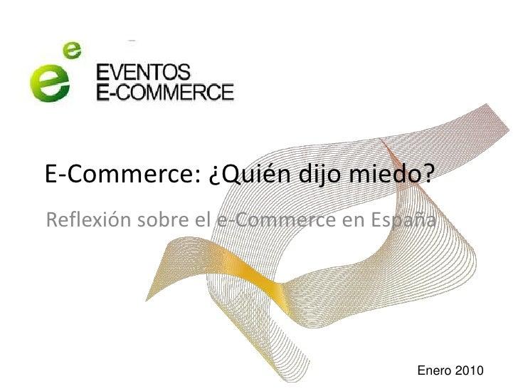 E-Commerce: ¿Quién dijo miedo?<br />Reflexión sobre el e-Commerce en España<br />Enero 2010<br />