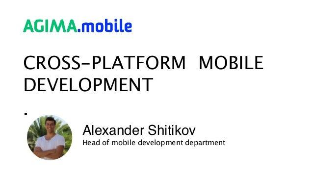 CROSS-PLATFORM MOBILE DEVELOPMENT Alexander Shitikov Head of mobile development department
