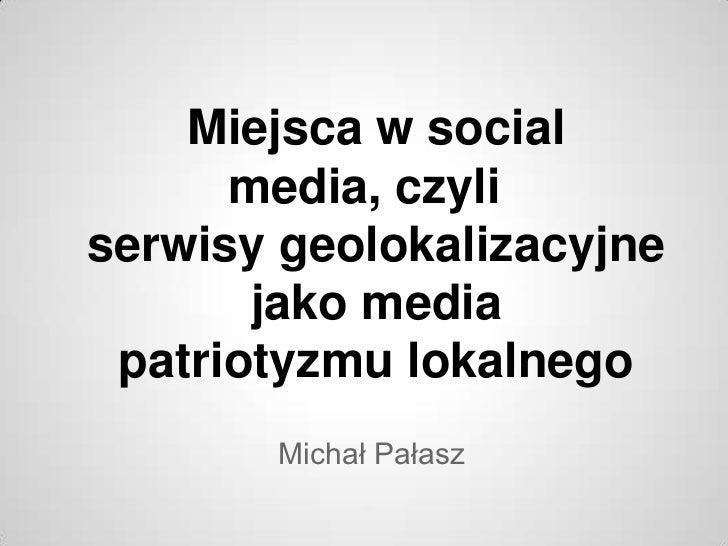 Miejsca w social      media, czyliserwisy geolokalizacyjne       jako media patriotyzmu lokalnego       Michał Pałasz