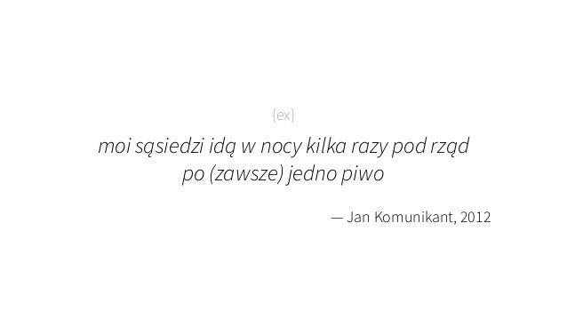 {ex} moi sąsiedzi idą w nocy kilka razy pod rząd  po (zawsze) jedno piwo — Jan Komunikant, 2012
