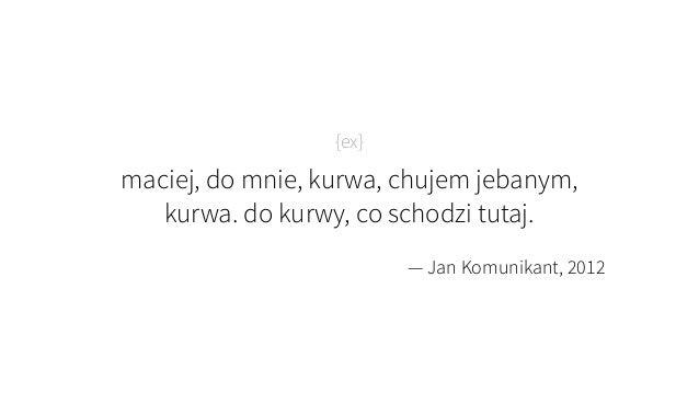 {ex} maciej, do mnie, kurwa, chujem jebanym, kurwa. do kurwy, co schodzi tutaj. — Jan Komunikant, 2012