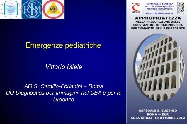 Emergenze pediatriche              Vittorio Miele      AO S. Camillo-Forlanini – RomaUO Diagnostica per Immagini nel DEA e...
