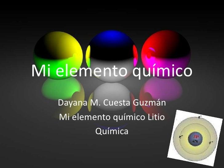 Mi elemento químico<br />Dayana M. Cuesta Guzmán <br />Mi elemento químico Litio<br />Química<br />