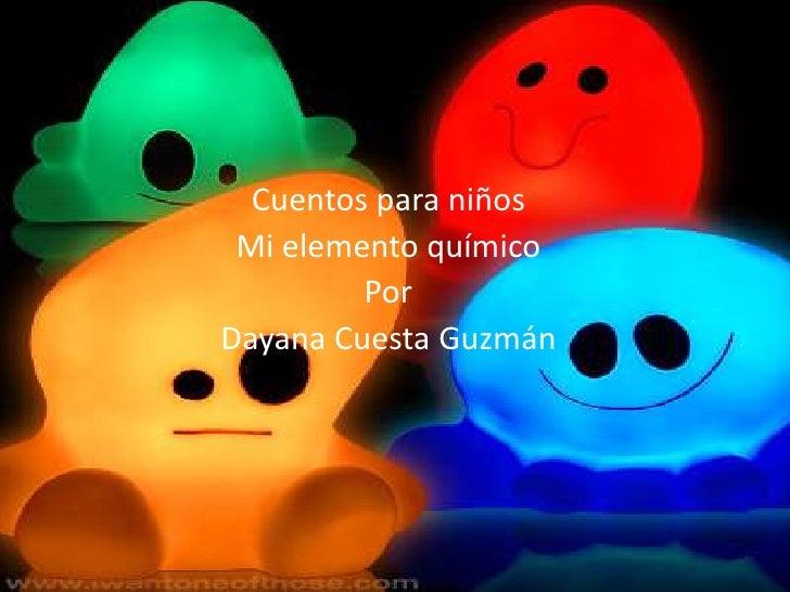 Cuentos para niños<br />Mi elemento químico<br />Por <br />Dayana Cuesta Guzmán <br />