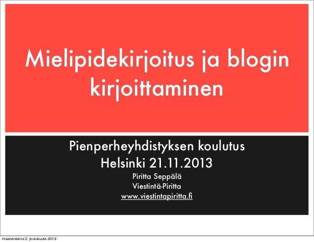 Mielipidekirjoitus ja blogin kirjoittaminen Pienperheyhdistyksen koulutus Helsinki 21.11.2013 Piritta Seppälä Viestintä-Pi...