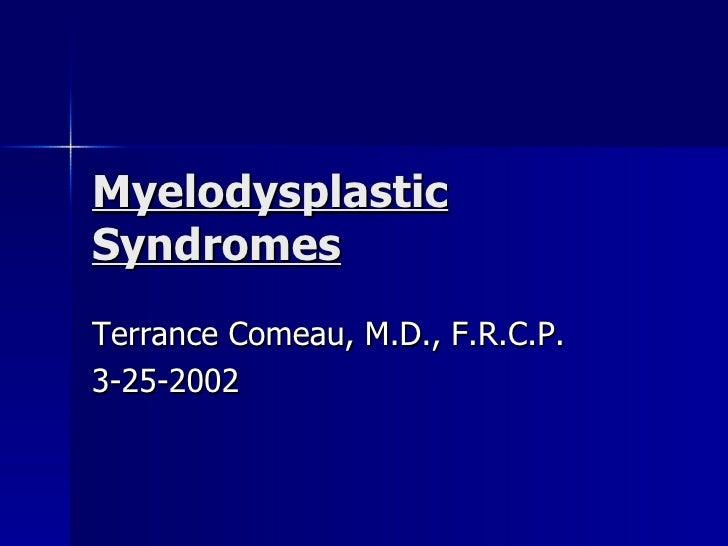Myelodysplastic Syndromes Terrance Comeau, M.D., F.R.C.P. 3-25-2002