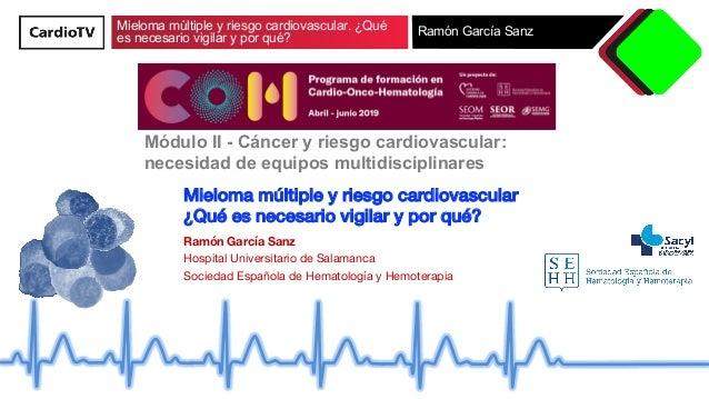 Mieloma múltiple y riesgo cardiovascular. ¿Qué es necesario vigilar y por qué? Ramón García Sanz Mieloma múltiple y riesgo...