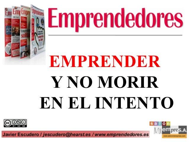 EMPRENDER                Y NO MORIR               EN EL INTENTOJavier Escudero / jescudero@hearst.es / www.emprendedores.e...