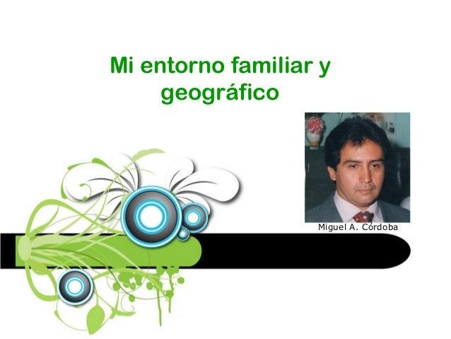 Mi entorno familiar y geográfico Miguel A. Córdoba