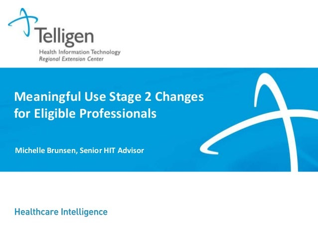 Meaningful Use Stage 2 Changes for Eligible Professionals Michelle Brunsen, Senior HIT Advisor