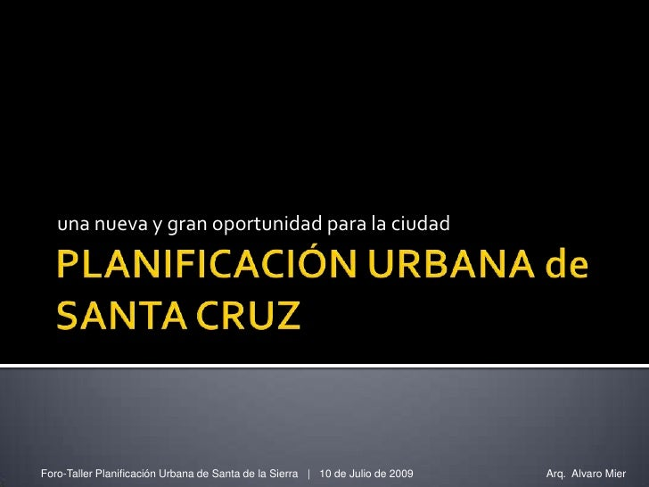 una nueva y gran oportunidad para la ciudad     Foro-Taller Planificación Urbana de Santa de la Sierra   10 de Julio de 20...