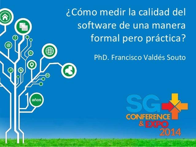 ¿Cómo medir la calidad del software de una manera formal pero práctica? PhD. Francisco Valdés Souto