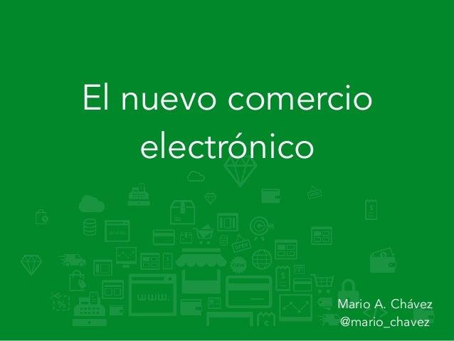 El nuevo comercio electrónico Mario A. Chávez  @mario_chavez